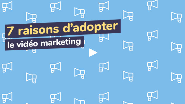 7 raisons d'adopter le vidéo marketing